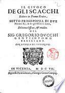 Il giuoco de gli scacchi, ridotto in poema eroico, sotto prosopopea di due potenti re, & de gli eserciti loro, diletteuolissimo, & erudito. Del sig. Gregorio Ducchi ..