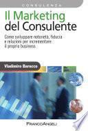 Il Marketing del consulente. Come sviluppare notorietà, fiducia e relazioni per incrementare il proprio business
