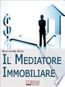 Il Mediatore Immobiliare. Come Essere un Mediatore Abile e Stimato nel Lavoro. (Ebook Italiano - Anteprima Gratis)