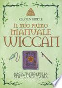 Il mio primo manuale wiccan. Magia pratica per la strega solitaria