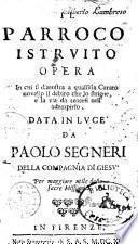 Il parroco istruito opera in cui si dimostra a qualsisia curato novello il debito che lo strigne, e la via da tenersi nell'adempirlo. Data in luce da Paolo Segneri ..