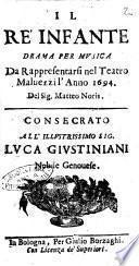 Il re' infante drama per musica da rappresentarsi nel Teatro Maluezzi l'anno 1694. Del sig. Matteo Noris. Consecrato all'illustrissimo sig. Luca Giustiniani nobile genouese