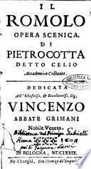 Il Romolo opera scenica. Di Pietro Cotta detto Celio Accademico Costante. Dedicata all'illustriss. ... Vincenzo abbate Grimani nobile veneto