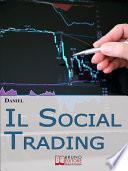 Il Social Trading. Come Scegliere e Copiare Automaticamente i Trader Migliori per Ottenere Rendite Finanziarie Automatiche (Ebook Italiano - Anteprima Gratis)