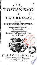Il toscanismo e la Crusca, o sia Il cruscante impazzito: tragicomedia giocosa, e novissima. Stampato in Venezia nel 1739 per il Recurti