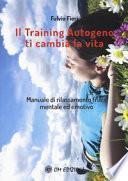 Il training autogeno ti cambia la vita. Manuale di rilassamento fisico mentale ed emotivo