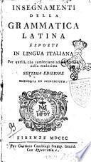 Insegnamenti della grammatica latina esposti in lingua italiana per quelli, che cominciano ad esercitarsi nella medesima
