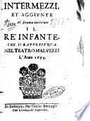 Intermezzi, et aggiunte al drama intitolato il re' infante, che si rappresenta nel teatro Maluezzi l'anno 1694