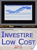 Investire Low Cost. Come Trovare e Utilizzare Strumenti Finanziari a Basso Costo per Massimizzare le Tue Rendite da Investimenti (Ebook Italiano - Anteprima Gratis)