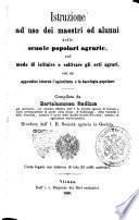 Istruzione ad uso dei maestri ed alunni delle scuole popolari agrarie, sul modo di istituire e coltivare gli orti agrari (etc.)- Riveduta dall' i. r. societa agraria in Gorizia