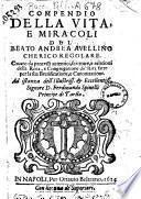 Compendio della vita, e miracoli del Beato Andrea Auellino cherico regolare. Cauato da processi autentici, scritture, e relationi della rota, e congregatione de' riti fatte per la sua beatificatione, e canonizatione
