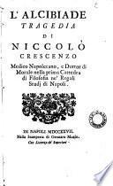 L'Alcibiade tragedia di Niccolo Crescenzo, Medico Napoletano, e Dottor di Morale nella prima Cattedra di Filosofia ne' Regali Studj di Napoli