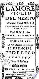 L'amore figlio del merito drama per musica da recitarsi nel teatro di Sant'Angelo. L'anno 1694. Di Matteo Noris. Consacrato a ... Federico Augusto duca di Sassonia