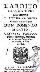 L'ardito, vergognoso del signor d. Ettorre Calcolona all'eccellentissimo ... don Domenico Martio, Carrafa, Pacecco duca di Madaloni, marchese di Arienzo, ..