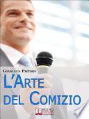 L'Arte del Comizio. Come Creare il Tuo Discorso e Coinvolgere il Pubblico al Pari dei Grandi Leader. (Ebook Italiano - Anteprima Gratis)