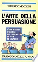L'arte della persuasione. Come ottenere l'assenso del pubblico in tutte le situazioni