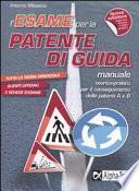 L'esame per la patente di guida. Manuale teorico-pratico per il conseguimento della patente A e B