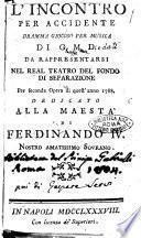 L'incontro per accidente, dramma giocoso di G.M.D. [i.e. Giuseppe Maria Diodati]. Da rappresentarsi nel Real Teatro del Fondo di Separazione per seconda opera di quest'anno 1788. Dedicato alla maestà di Ferdinando 4. nostro amatissimo sovrano