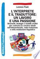 L'interprete e il traduttore: un lavoro e una passione. Strumenti, strategie e modelli creativi per costruirsi la carriera ideale nell'interpretariato, nella traduzione e nella mediazione linguistica