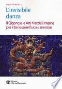 L'invisibile danza. Il Qigong e le arti marziali interne per il benessere fisico e mentale