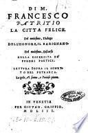 Di m. Francesco Patritio La città felice. Del medesimo dialogo dell'honore, il Barignano. Del medesimo, Discorso della diuersità de' furori poetici. Lettura sopra il sonetto del Petrarca. La gola, e'l sonno, e l'ociose piume