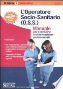 L'operatore socio-sanitario (O.S.S.). Manuale per i concorsi e la formazione