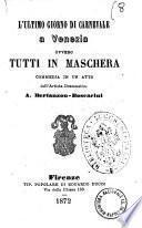 L'ultimo giorno di carnevale a Venezia ovvero Tutti in maschera commedia in un atto dell'artista drammatico A. Bertanzon-Boscarini