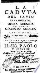 La caduta del sauio innamorato. Opera scenica del signor Giacinto Andrea Cicognini. Fiorentino. All'illustriss. ... sig. Paolo Vicentini nobile rietino