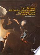 La collezione della Pontificia Insigne Accademia di Belle Arti e Lettere dei virtuosi al Pantheon. Dipinti e sculture
