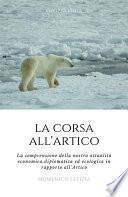 La Corsa all'Artico. La comprensione della nostra attualità economica, diplomatica ed ecologica in rapporto all'Artico.