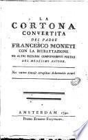 La Cortona convertita del padre Francesco Moneti con la ritrattazione ed altri bizzarri componimenti poetici del medesimo autore