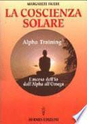 La coscienza solare. Alpha Training. L'ascesa dell'Io dall'Alpha all'Omega
