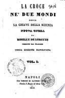 La croce ne' due mondi, ossia La chiave della scienza nuova opera di Roselly De Lorgues