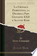 La Cronaca Fiorentina, La Diceria a Papa Giovanni XXII E Alcune Rime (Classic Reprint)