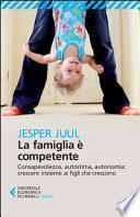 La famiglia è competente. Consapevolezza, autostima, autonomia: crescere insieme ai figli che crescono