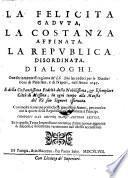 La Felicita Caduta, La Costanza Affinata, La Republica Disordinata, Dialoghi. Oue seriamente si ragiona de' disordini succeduti per le Riuolutioni di Palermo, e di Napoli, nell' Anno 1647 (etc.)