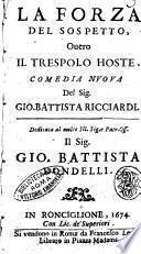 La forza del sospetto, ouero Il Trespolo hoste. Comedia nuoua del sig. Gio. Battista Ricciardi. Dedicata al ... sig. Gio. Battista Tondelli