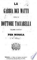 La Gabbia dei Matti, ossia Il Dottore Taccarella. Dramma giocoso per musica. [In verse.]