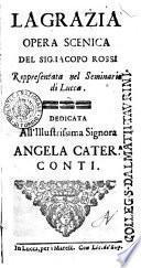 La grazia opera scenica del sig. Iacopo Rossi. Rappresentata nel Seminario di Lucca. Dedicata all'illustrissima signora Angela Cater.a Conti