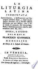 La Liturgia Latina commentata letteralmente, e misticamente ... con ... alcune apostrofi a Gesù Sacramentato, etc