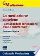 La mediazione conviene. I vantaggi della conciliazione civile e commerciale. Tecniche e casistica