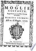 La Moglie costante. Rappresentata al Serenisiimo Prencipe di Venetia Marino Grimani. Alli 20. di Maggio 1599