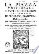 La Piazza universale di tutte le professioni del mondo, nuovamente ristampata e posta in luce, da Thomaso Garzoni,... con l'aggionta d'alcune bellissime annotationi a discorso per discorso..