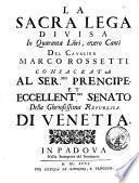La Sacra Lega divisa in quaranta libri, overo canti del cavalier Marco Rossetti consacrata al ser.mo prencipe, et eccellent.mo Senato della gloriosissima Republica di Venetia