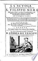 La Scuola del gran maestro di spirito S. Filippo Neri, nella quale co'fatti, e co'detti del medesimo Santo, e di alcune suoi discepoli s'insegnano le pratiche della vita spirituale ad ogni stato di persone. In cinque libri, etc