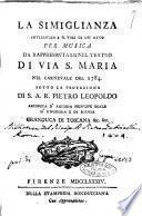 La simiglianza intermezzo a sei. voci di un atto per musica da rappresentarsi nel teatro di via S. Maria nel carvale del 1784. Sotto la protezione di S. A.R. Pietro Leopoldo ... granduca di Toscana &c. &c