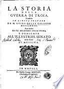 La storia della guerra di Troia, tradotta in lingua volgare da M. Guido delle Colonne messinese. Data in luce da gli Accademici della Fucina, e dedicata all' illustriss. Senato della città di Messina