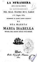 La straniera melo-dramma da rappresentarsi nel Real Teatro di S. Carlo a' 6. luglio 1830. Ricorrendo il fausto giorno natalizio di sua maestà Maria Isabella regina del Regno delle Due Sicilie [di Felice Romano [!]
