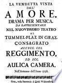 La Vendetta vinta dall'amore. Drama per musica. Da rappresentarsi nel nuovissimo teatro al Tummel-Plaz in Graz ... nell'autunno dell'anno 1738