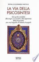 La via della psicosintesi. Una guida completa alle origini, ai concetti e alle esperienze della psicosintesi con una biografia di Roberto Assagioli